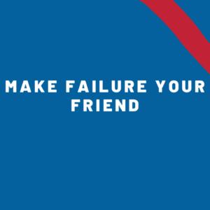 Make Failure your Friend